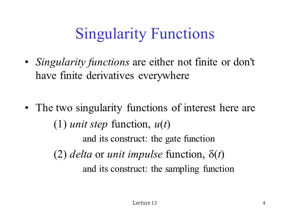 Lecture 134 Singularity Functions Singularity functions are either not finite or don t have finite derivatives everywhere The two singularity functions of interest here are (1) unit step function, u(t) and its construct: the gate function (2) delta or unit impulse function,  (t) and its construct: the sampling function