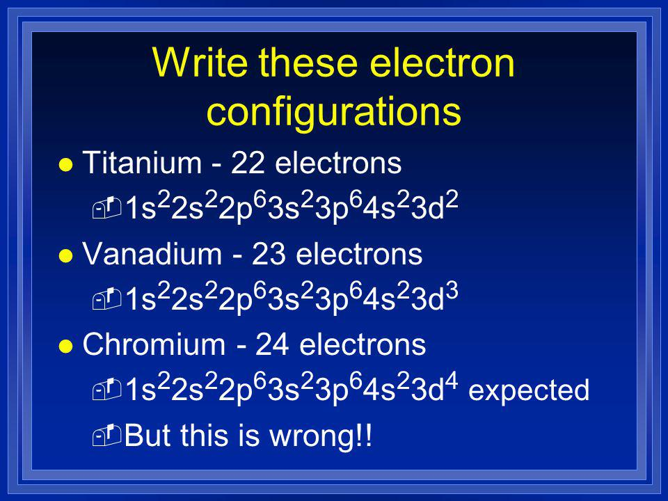 Write these electron configurations l Titanium - 22 electrons - 1s 2 2s 2 2p 6 3s 2 3p 6 4s 2 3d 2 l Vanadium - 23 electrons - 1s 2 2s 2 2p 6 3s 2 3p 6 4s 2 3d 3 l Chromium - 24 electrons - 1s 2 2s 2 2p 6 3s 2 3p 6 4s 2 3d 4 expected - But this is wrong!!