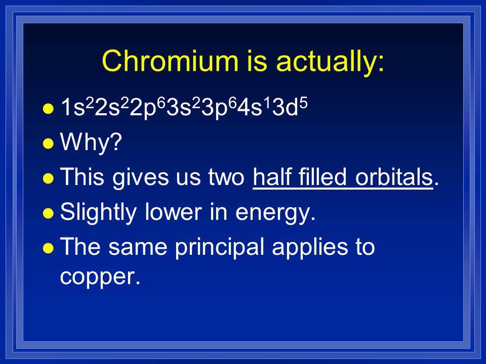 Chromium is actually: l 1s 2 2s 2 2p 6 3s 2 3p 6 4s 1 3d 5 l Why.