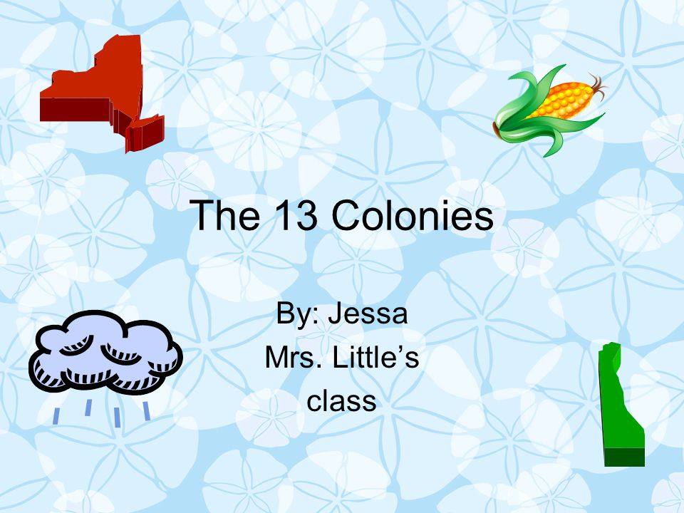 The 13 Colonies By: Jessa Mrs. Little's class