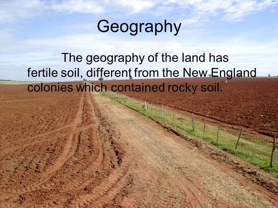 Geography The geography of the land has fertile soil, different from the New England colonies which contained rocky soil.