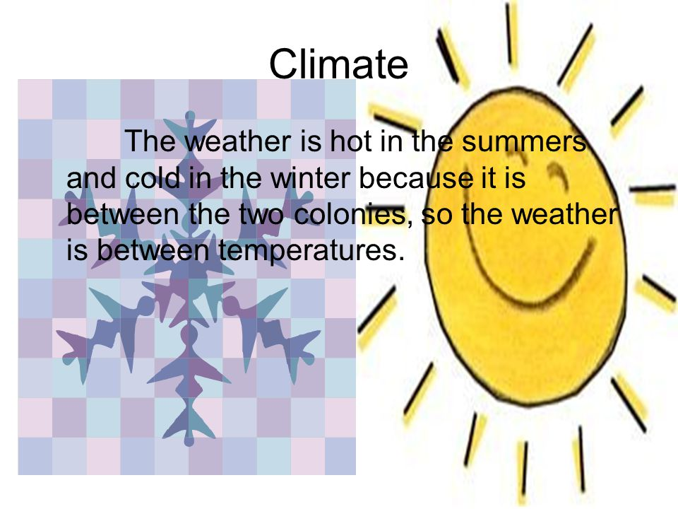 Climate The weather is hot in the summers and cold in the winter because it is between the two colonies, so the weather is between temperatures.