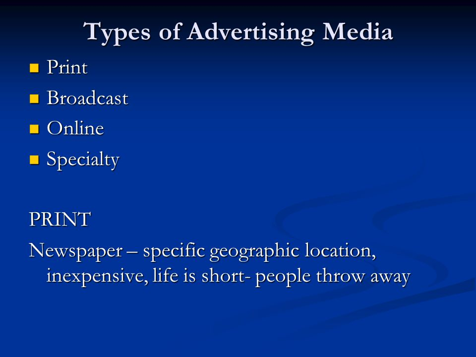 Types of Advertising Media Print Print Broadcast Broadcast Online Online Specialty SpecialtyPRINT Newspaper – specific geographic location, inexpensiv