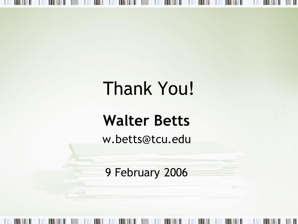 Thank You! Walter Betts w.betts@tcu.edu 9 February 2006