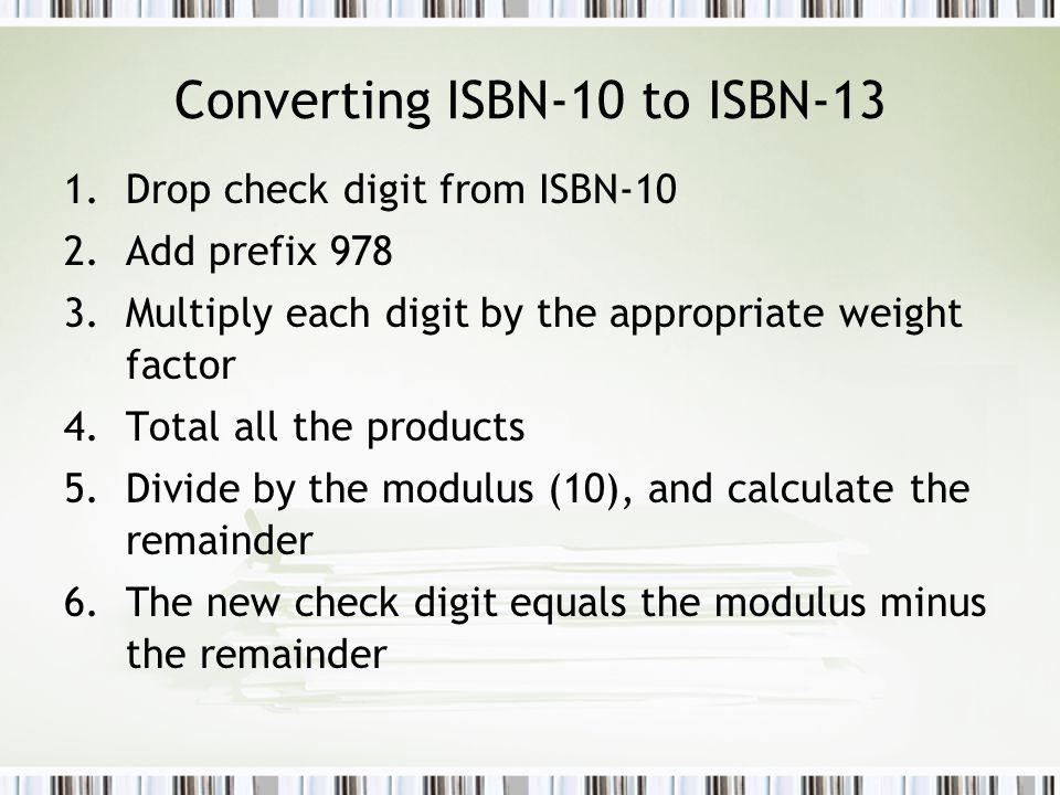 Converting ISBN-10 to ISBN-13 1.Drop check digit from ISBN-10 2.Add prefix 978 3.Multiply each digit by the appropriate weight factor 4.Total all the products 5.Divide by the modulus (10), and calculate the remainder 6.The new check digit equals the modulus minus the remainder