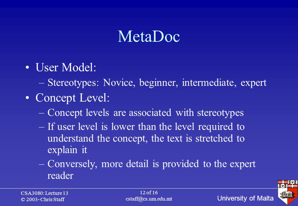 University of Malta CSA3080: Lecture 13 © 2003- Chris Staff 12 of 16 cstaff@cs.um.edu.mt MetaDoc User Model: –Stereotypes: Novice, beginner, intermediate, expert Concept Level: –Concept levels are associated with stereotypes –If user level is lower than the level required to understand the concept, the text is stretched to explain it –Conversely, more detail is provided to the expert reader