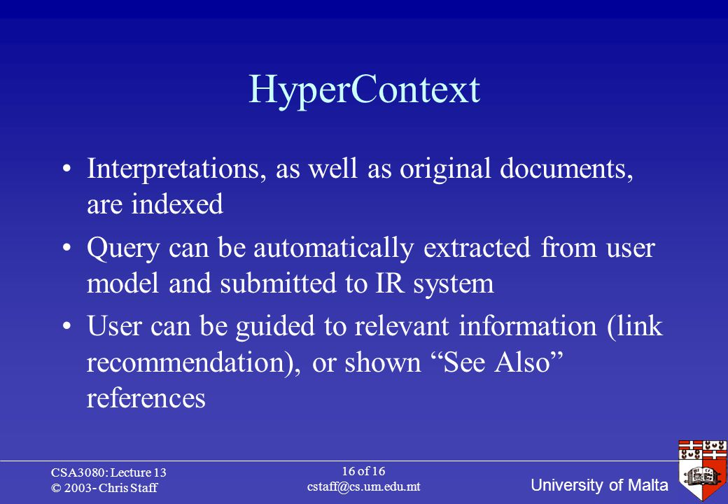 University of Malta CSA3080: Lecture 13 © 2003- Chris Staff 16 of 16 cstaff@cs.um.edu.mt HyperContext Interpretations, as well as original documents, are indexed Query can be automatically extracted from user model and submitted to IR system User can be guided to relevant information (link recommendation), or shown See Also references