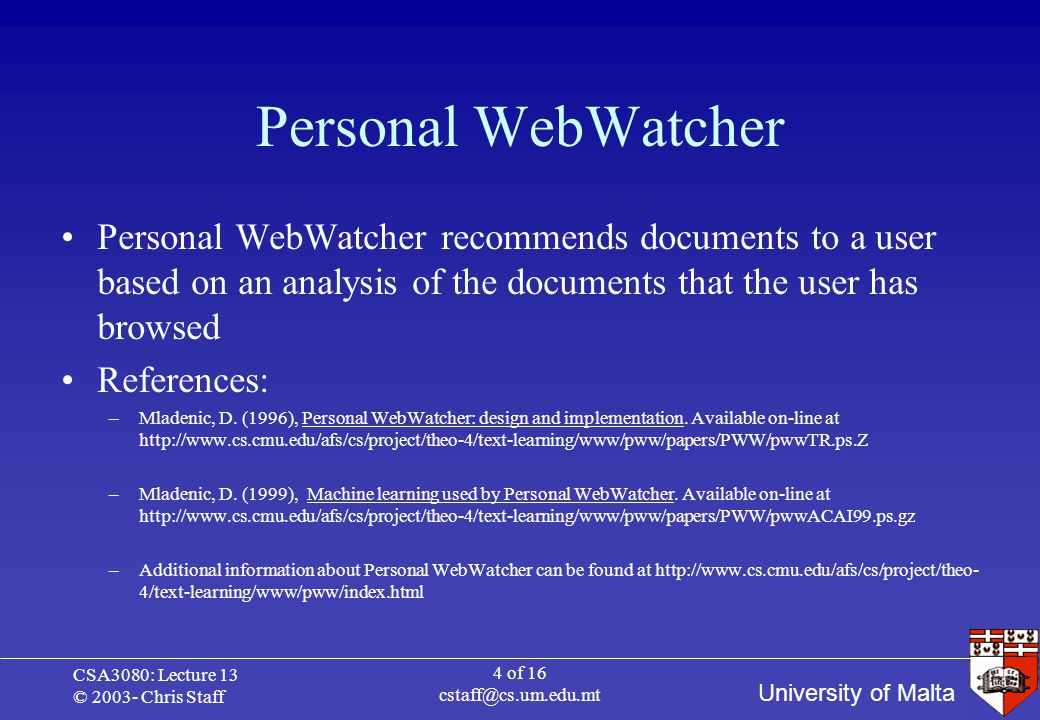 University of Malta CSA3080: Lecture 13 © 2003- Chris Staff 5 of 16 cstaff@cs.um.edu.mt Personal WebWatcher PWW observes users of the WWW and suggests pages that they may be interested in PWW learns the individual interests of its users from the Web pages that the users visit The learned user model is then used to suggest new HTML pages to the user