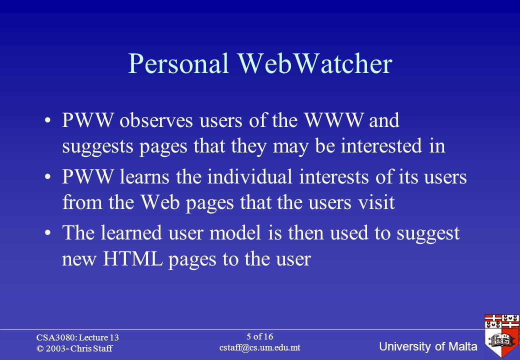 University of Malta CSA3080: Lecture 13 © 2003- Chris Staff 5 of 16 cstaff@cs.um.edu.mt Personal WebWatcher PWW observes users of the WWW and suggests