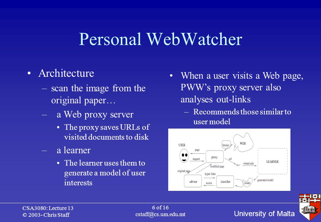 University of Malta CSA3080: Lecture 13 © 2003- Chris Staff 7 of 16 cstaff@cs.um.edu.mt Learning the user model Operates in batch mode Revisits all documents visited by user and those lying one link away Visited documents are +ive examples of user interests –Non-visited are -ive examples