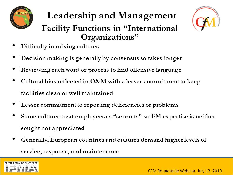Facility Functions in International Organizations Difficulty in mixing cultures Decision making is generally by consensus so takes longer Reviewing each word or process to find offensive language Cultural bias reflected in O&M with a lesser commitment to keep facilities clean or well maintained Lesser commitment to reporting deficiencies or problems Some cultures treat employees as servants so FM expertise is neither sought nor appreciated Generally, European countries and cultures demand higher levels of service, response, and maintenance CFM Roundtable Webinar July 13, 2010 Leadership and Management