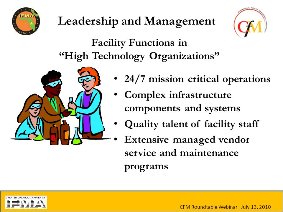 CFM Roundtable Webinar July 13, 2010 Facility Functions in High Technology Organizations 24/7 mission critical operations Complex infrastructure components and systems Quality talent of facility staff Extensive managed vendor service and maintenance programs Leadership and Management