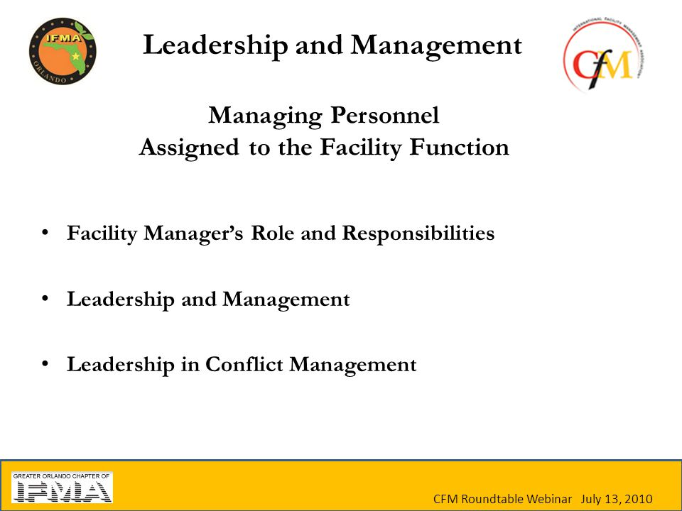 CFM Roundtable Webinar July 13, 2010 Managing Personnel Assigned to the Facility Function Facility Manager's Role and Responsibilities Leadership and Management Leadership in Conflict Management Leadership and Management
