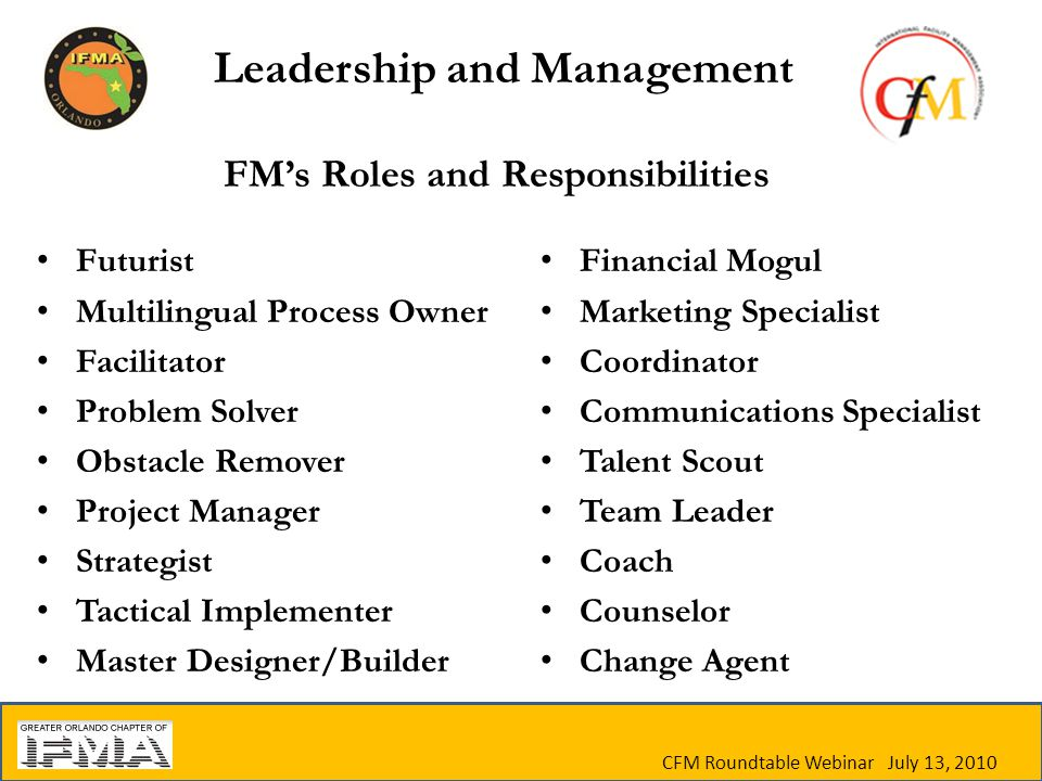 CFM Roundtable Webinar July 13, 2010 FM's Roles and Responsibilities Futurist Multilingual Process Owner Facilitator Problem Solver Obstacle Remover Project Manager Strategist Tactical Implementer Master Designer/Builder Financial Mogul Marketing Specialist Coordinator Communications Specialist Talent Scout Team Leader Coach Counselor Change Agent Leadership and Management