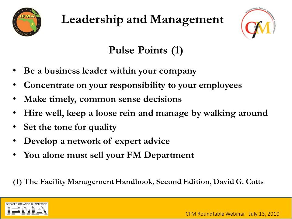 CFM Roundtable Webinar July 13, 2010 Pulse Points (1) Be a business leader within your company Concentrate on your responsibility to your employees Make timely, common sense decisions Hire well, keep a loose rein and manage by walking around Set the tone for quality Develop a network of expert advice You alone must sell your FM Department (1) The Facility Management Handbook, Second Edition, David G.