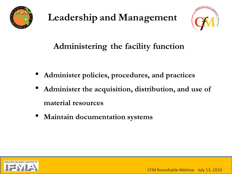 Administering the facility function Administer policies, procedures, and practices Administer the acquisition, distribution, and use of material resources Maintain documentation systems CFM Roundtable Webinar July 13, 2010 Leadership and Management