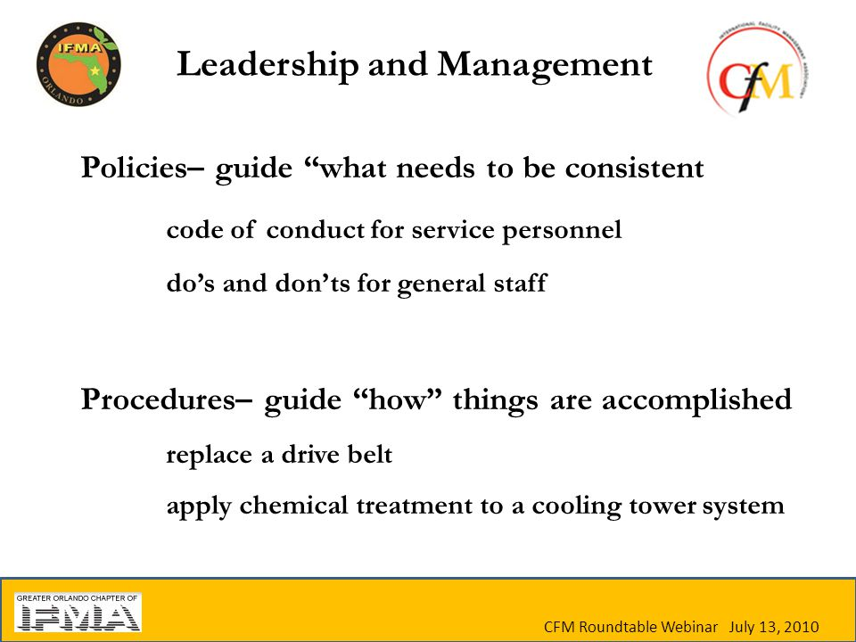 Policies– guide what needs to be consistent code of conduct for service personnel do's and don'ts for general staff Procedures– guide how things are accomplished replace a drive belt apply chemical treatment to a cooling tower system CFM Roundtable Webinar July 13, 2010 Leadership and Management