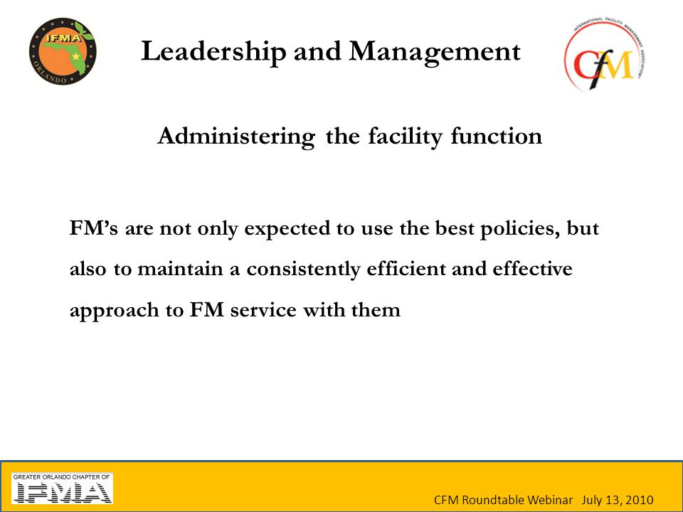Administering the facility function FM's are not only expected to use the best policies, but also to maintain a consistently efficient and effective approach to FM service with them CFM Roundtable Webinar July 13, 2010 Leadership and Management