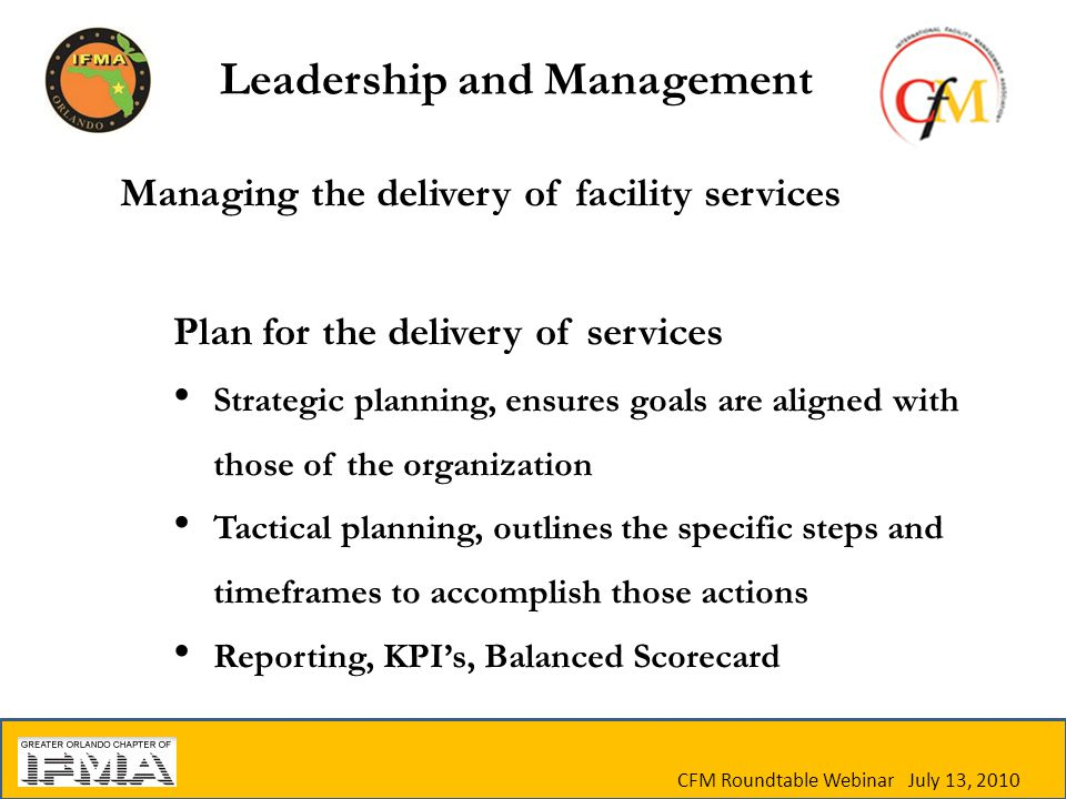 Managing the delivery of facility services Plan for the delivery of services Strategic planning, ensures goals are aligned with those of the organization Tactical planning, outlines the specific steps and timeframes to accomplish those actions Reporting, KPI's, Balanced Scorecard CFM Roundtable Webinar July 13, 2010 Leadership and Management