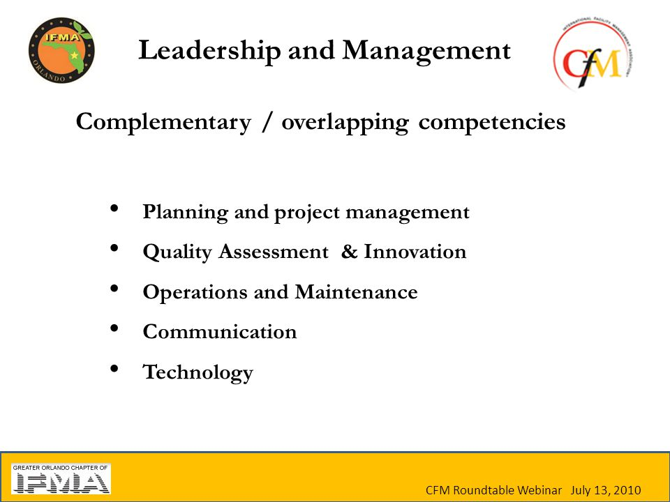 Complementary / overlapping competencies Planning and project management Quality Assessment & Innovation Operations and Maintenance Communication Technology CFM Roundtable Webinar July 13, 2010 Leadership and Management