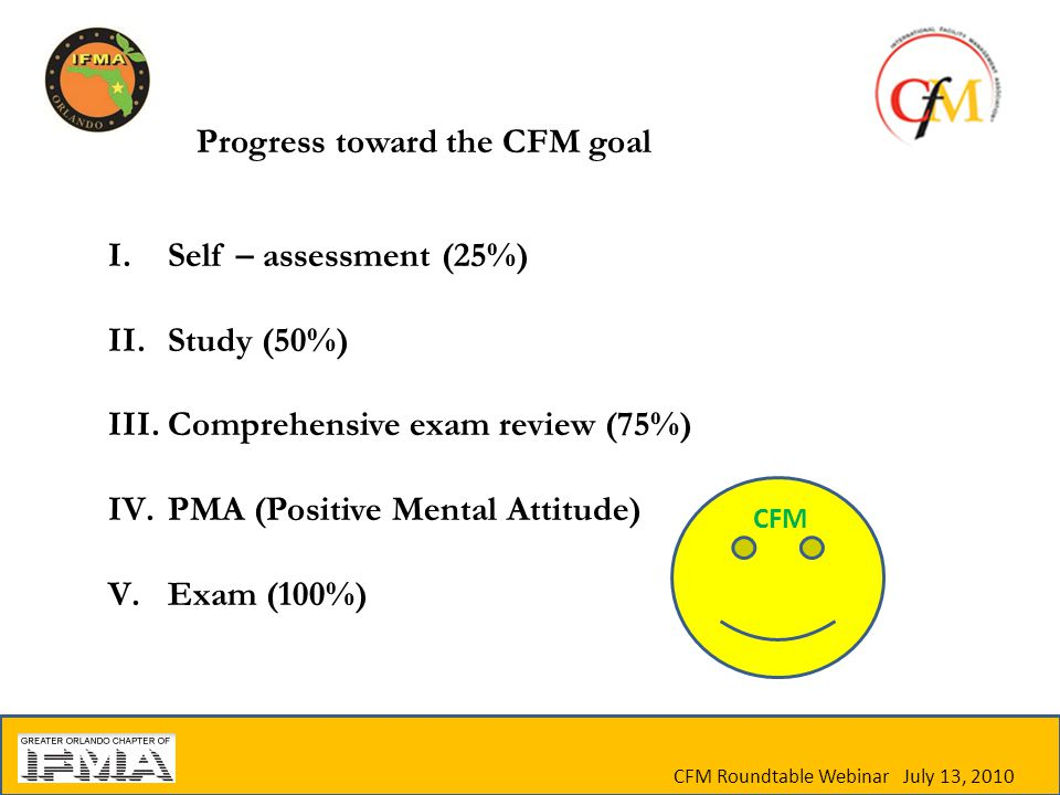 I.Self – assessment (25%) II.Study (50%) III.Comprehensive exam review (75%) IV.PMA (Positive Mental Attitude) V.Exam (100%) Progress toward the CFM goal CFM Roundtable Webinar July 13, 2010 CFM