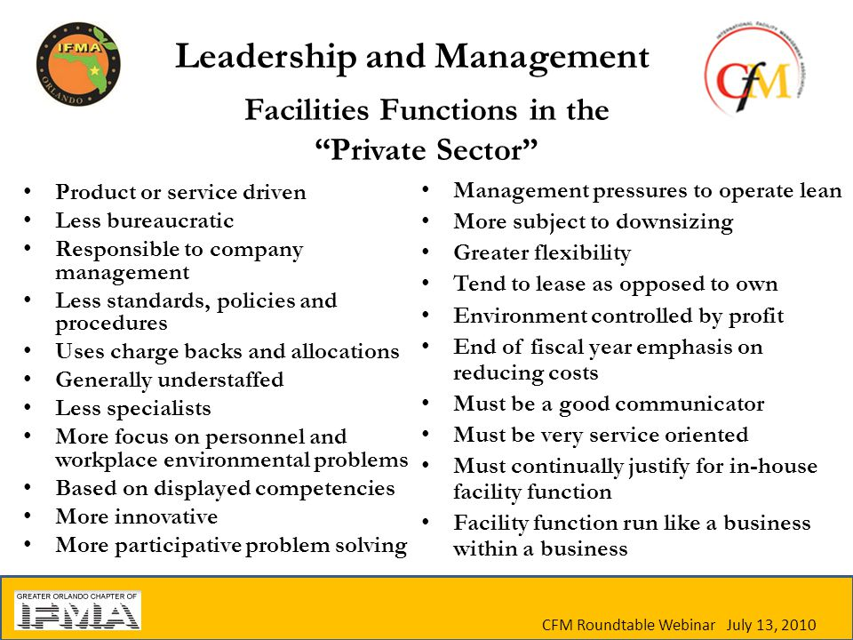 CFM Roundtable Webinar July 13, 2010 Facilities Functions in the Private Sector Product or service driven Less bureaucratic Responsible to company management Less standards, policies and procedures Uses charge backs and allocations Generally understaffed Less specialists More focus on personnel and workplace environmental problems Based on displayed competencies More innovative More participative problem solving Management pressures to operate lean More subject to downsizing Greater flexibility Tend to lease as opposed to own Environment controlled by profit End of fiscal year emphasis on reducing costs Must be a good communicator Must be very service oriented Must continually justify for in-house facility function Facility function run like a business within a business Leadership and Management