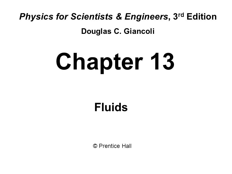 Chapter 13 Fluids Physics for Scientists & Engineers, 3 rd Edition Douglas C.