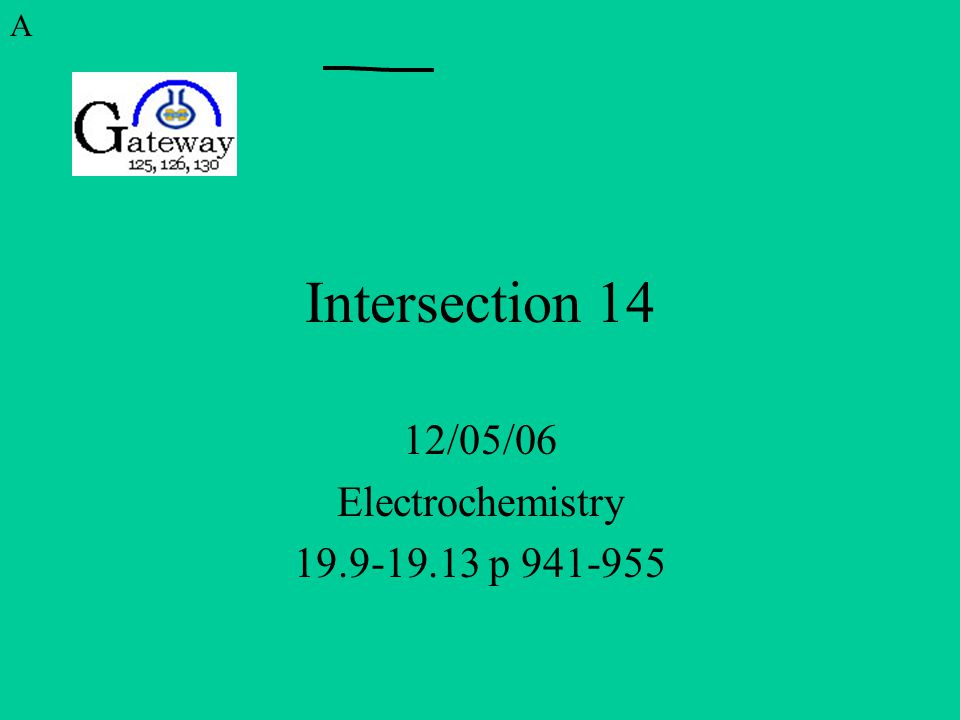 Intersection 14 12/05/06 Electrochemistry 19.9-19.13 p 941-955 A