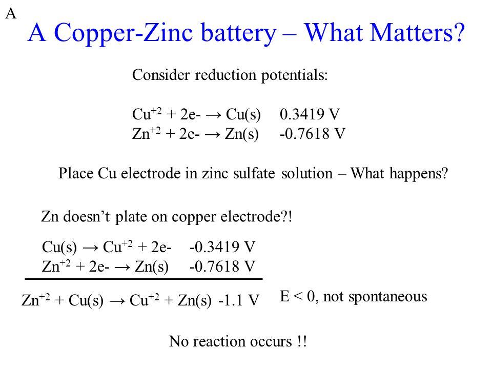 A Copper-Zinc battery – What Matters? Consider reduction potentials: Cu +2 + 2e- → Cu(s)0.3419 V Zn +2 + 2e- → Zn(s)-0.7618 V Place Cu electrode in zi