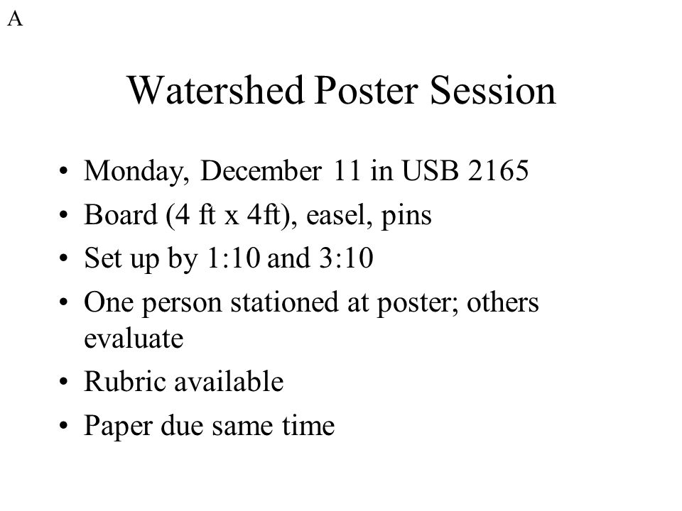 Watershed Poster Session Monday, December 11 in USB 2165 Board (4 ft x 4ft), easel, pins Set up by 1:10 and 3:10 One person stationed at poster; others evaluate Rubric available Paper due same time A