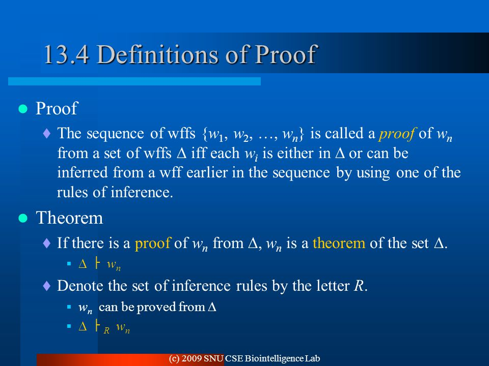 (c) 2009 SNU CSE Biointelligence Lab 13.4 Definitions of Proof Proof  The sequence of wffs {w 1, w 2, …, w n } is called a proof of w n from a set of wffs  iff each w i is either in  or can be inferred from a wff earlier in the sequence by using one of the rules of inference.
