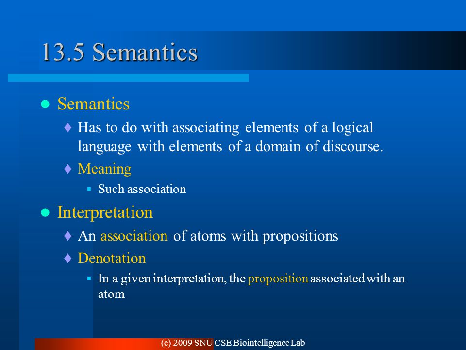 (c) 2009 SNU CSE Biointelligence Lab 13.5 Semantics Semantics  Has to do with associating elements of a logical language with elements of a domain of discourse.