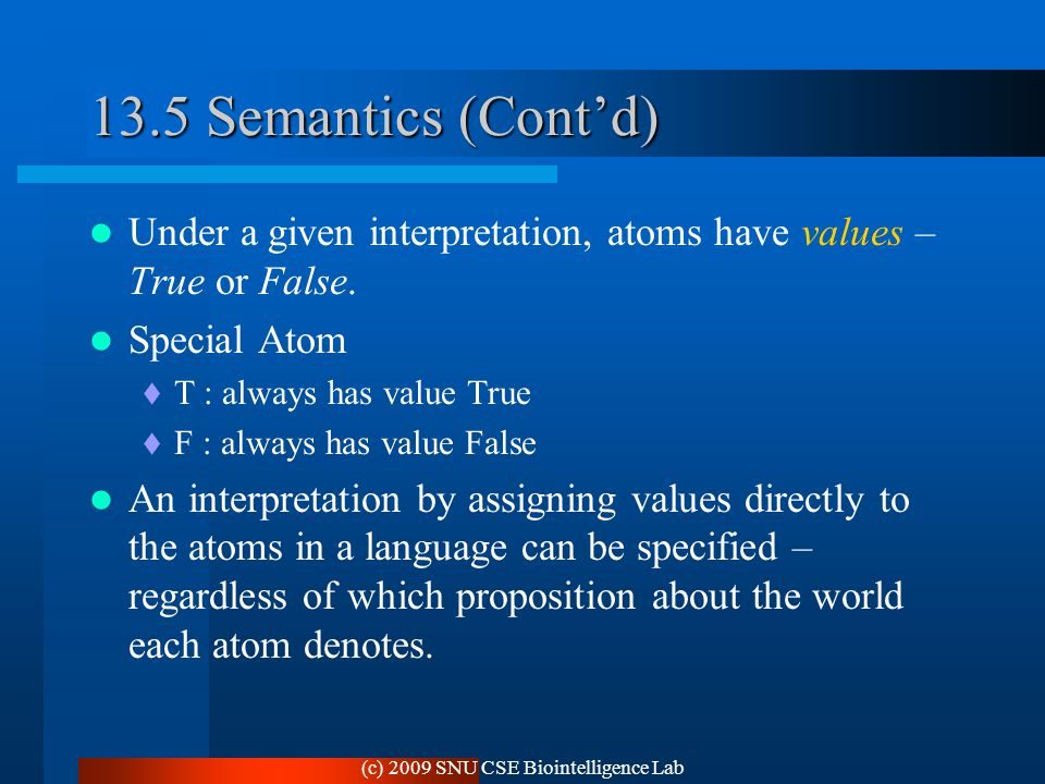 (c) 2009 SNU CSE Biointelligence Lab 13.5 Semantics (Cont'd) Under a given interpretation, atoms have values – True or False.
