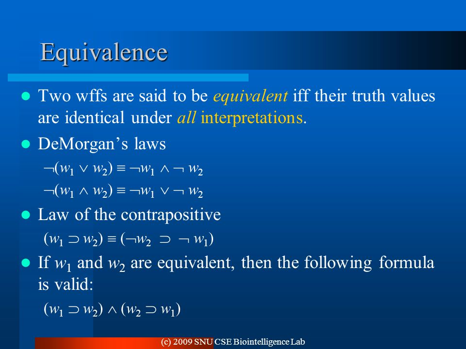 (c) 2009 SNU CSE Biointelligence Lab Equivalence Two wffs are said to be equivalent iff their truth values are identical under all interpretations.