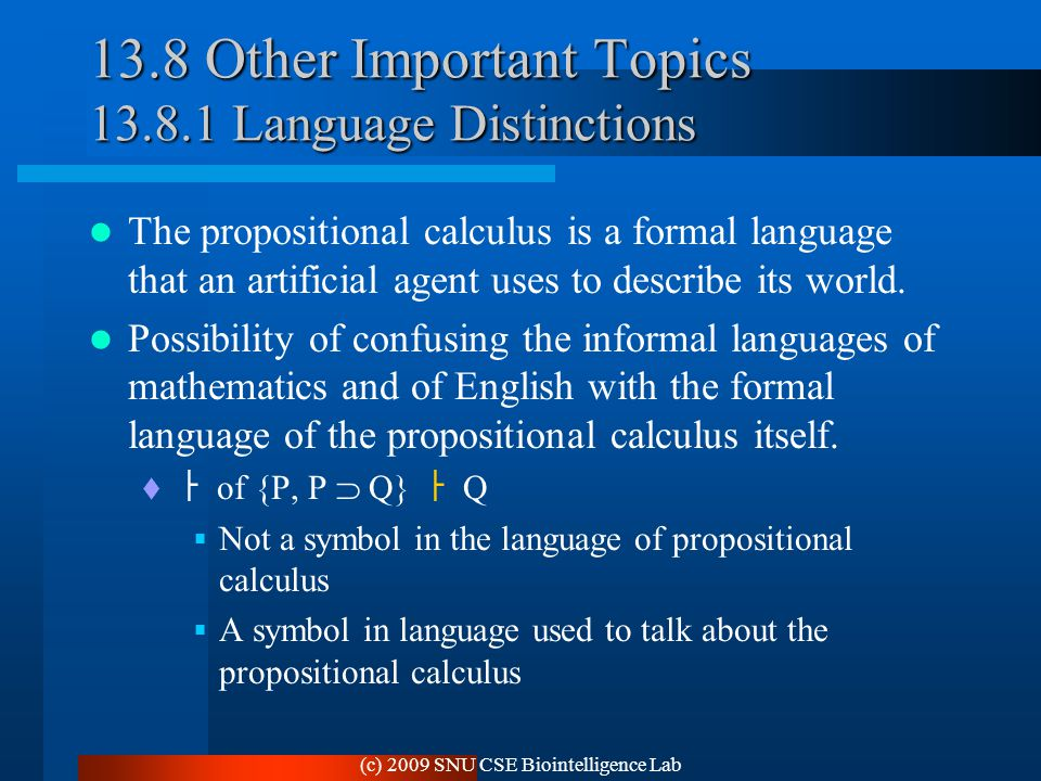 (c) 2009 SNU CSE Biointelligence Lab 13.8 Other Important Topics 13.8.1 Language Distinctions The propositional calculus is a formal language that an artificial agent uses to describe its world.