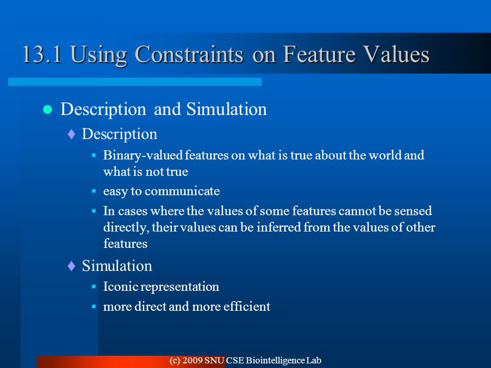 (c) 2009 SNU CSE Biointelligence Lab 13.1 Using Constraints on Feature Values Description and Simulation  Description  Binary-valued features on what is true about the world and what is not true  easy to communicate  In cases where the values of some features cannot be sensed directly, their values can be inferred from the values of other features  Simulation  Iconic representation  more direct and more efficient
