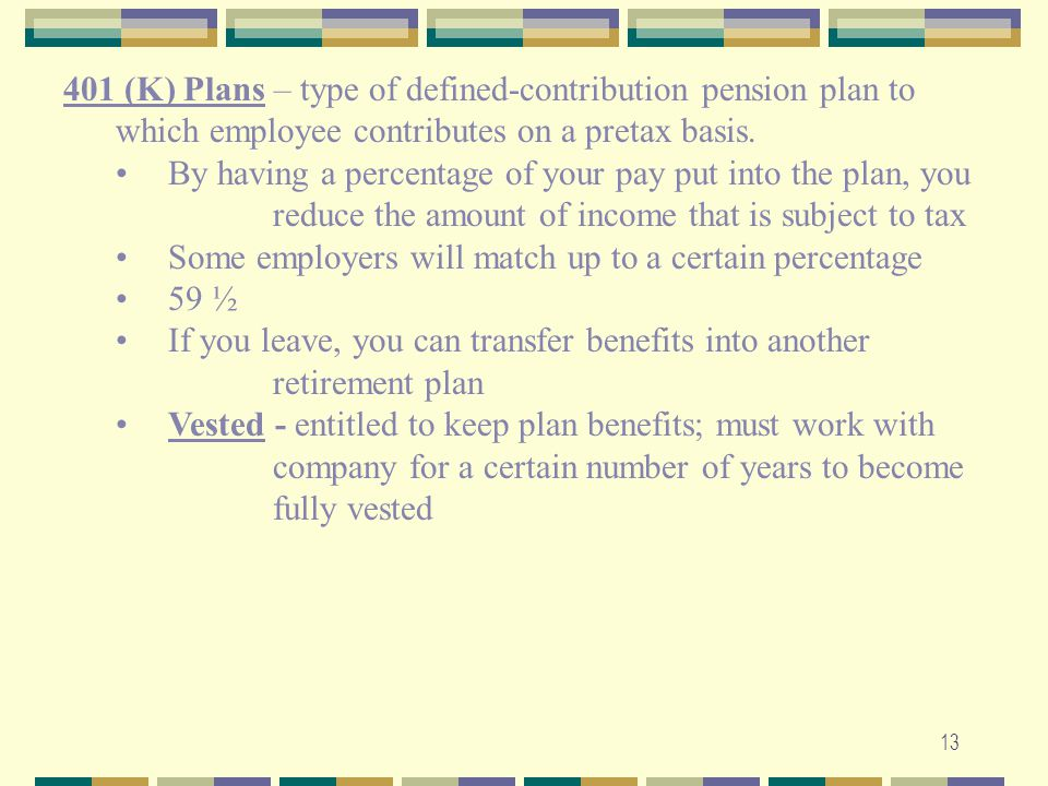 13 401 (K) Plans – type of defined-contribution pension plan to which employee contributes on a pretax basis. By having a percentage of your pay put i