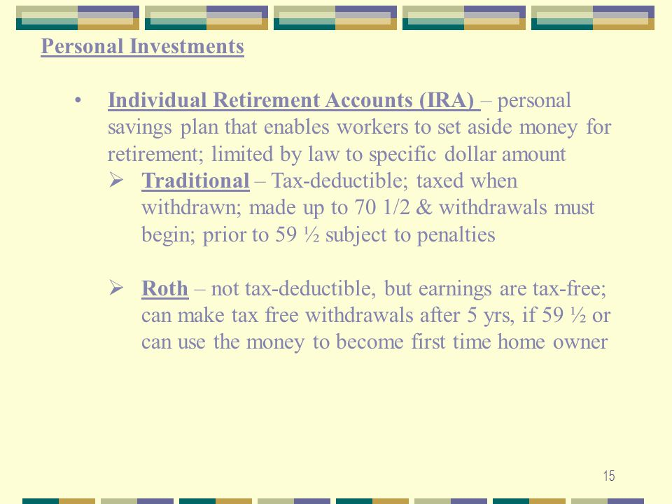 15 Personal Investments Individual Retirement Accounts (IRA) – personal savings plan that enables workers to set aside money for retirement; limited b