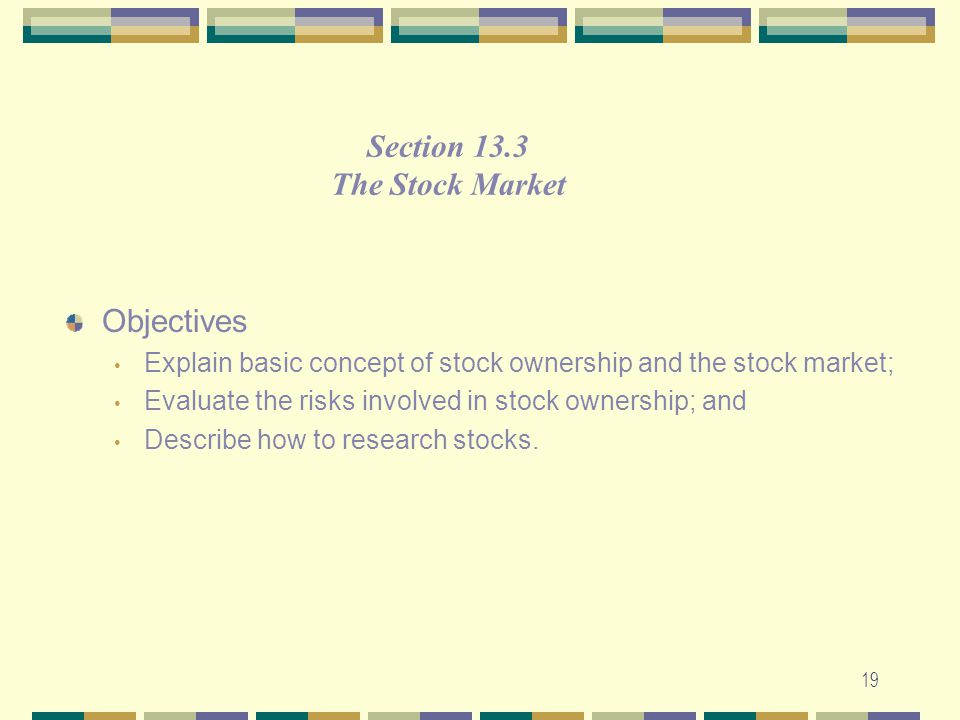 19 Objectives Explain basic concept of stock ownership and the stock market; Evaluate the risks involved in stock ownership; and Describe how to resea