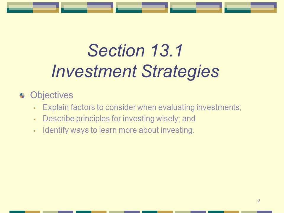 2 Section 13.1 Investment Strategies Objectives Explain factors to consider when evaluating investments; Describe principles for investing wisely; and