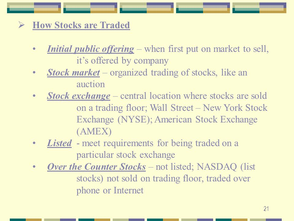 21  How Stocks are Traded Initial public offering – when first put on market to sell, it's offered by company Stock market – organized trading of sto