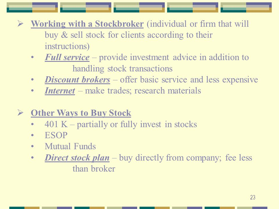 23  Working with a Stockbroker (individual or firm that will buy & sell stock for clients according to their instructions) Full service – provide inv