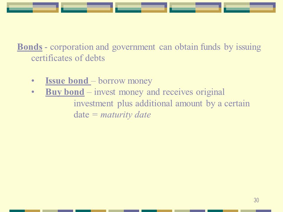 30 Bonds - corporation and government can obtain funds by issuing certificates of debts Issue bond – borrow money Buy bond – invest money and receives