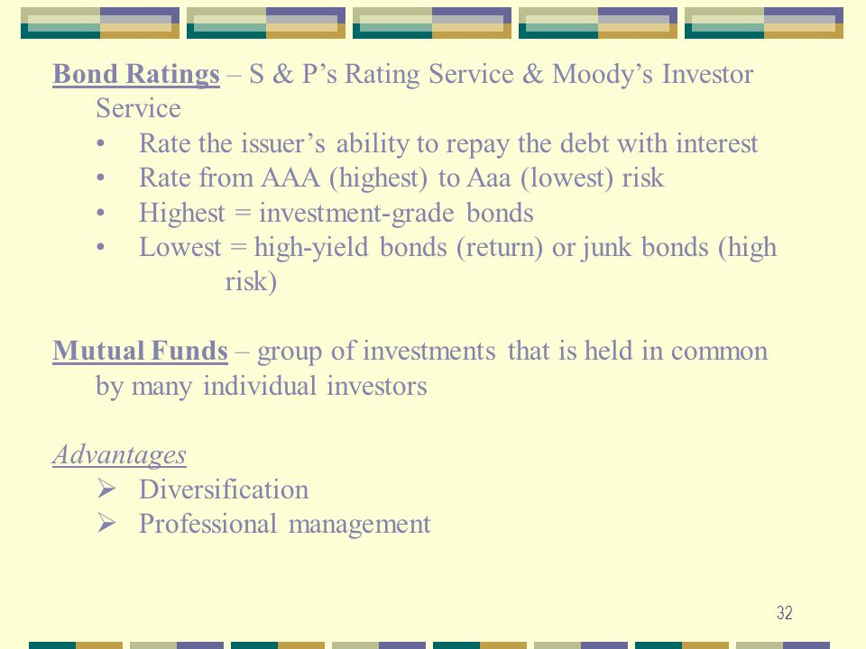 32 Bond Ratings – S & P's Rating Service & Moody's Investor Service Rate the issuer's ability to repay the debt with interest Rate from AAA (highest)