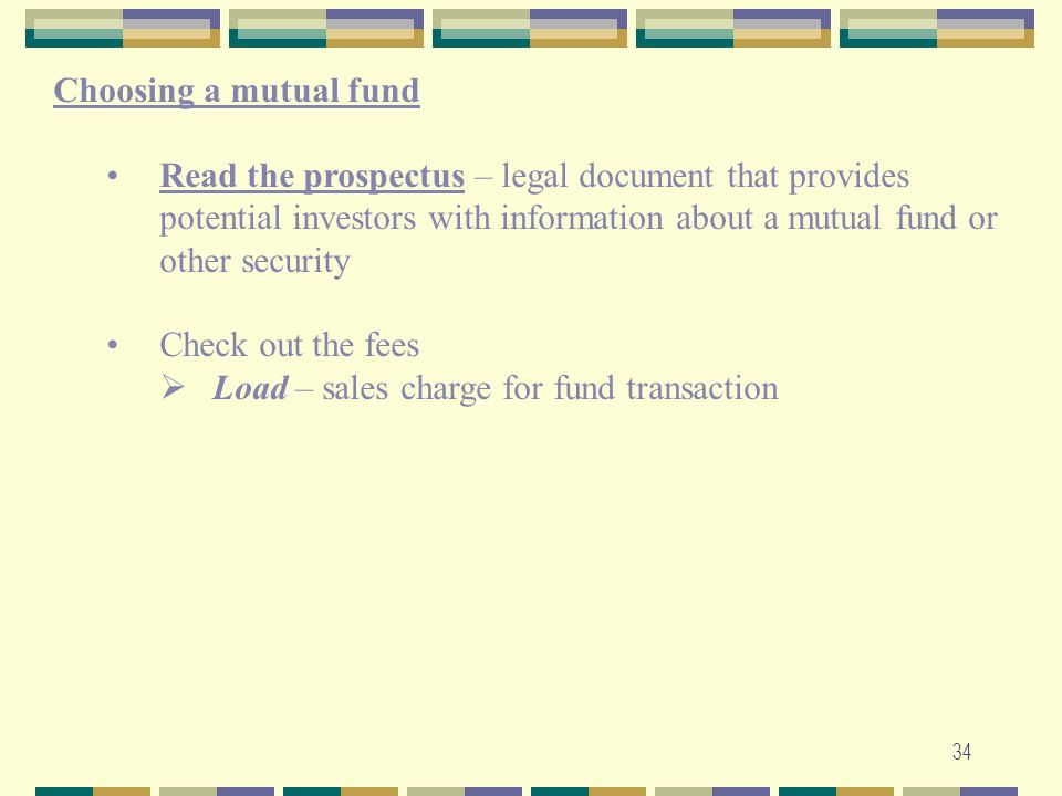 34 Choosing a mutual fund Read the prospectus – legal document that provides potential investors with information about a mutual fund or other securit