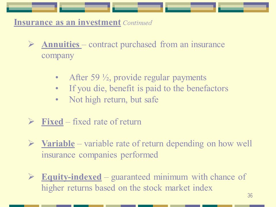36 Insurance as an investment Continued  Annuities – contract purchased from an insurance company After 59 ½, provide regular payments If you die, be