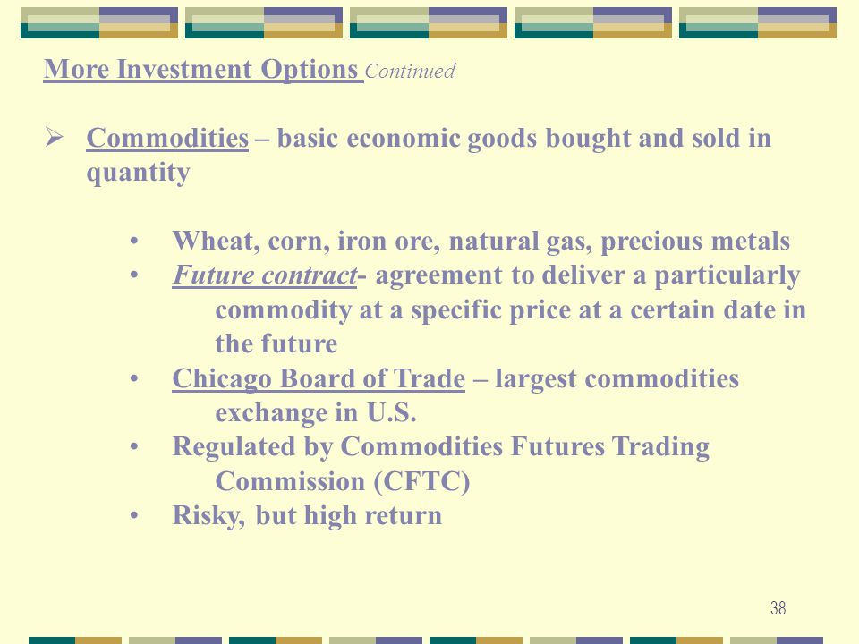 38 More Investment Options Continued  Commodities – basic economic goods bought and sold in quantity Wheat, corn, iron ore, natural gas, precious met