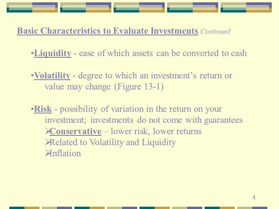 4 Basic Characteristics to Evaluate Investments Continued Liquidity - ease of which assets can be converted to cash Volatility - degree to which an in