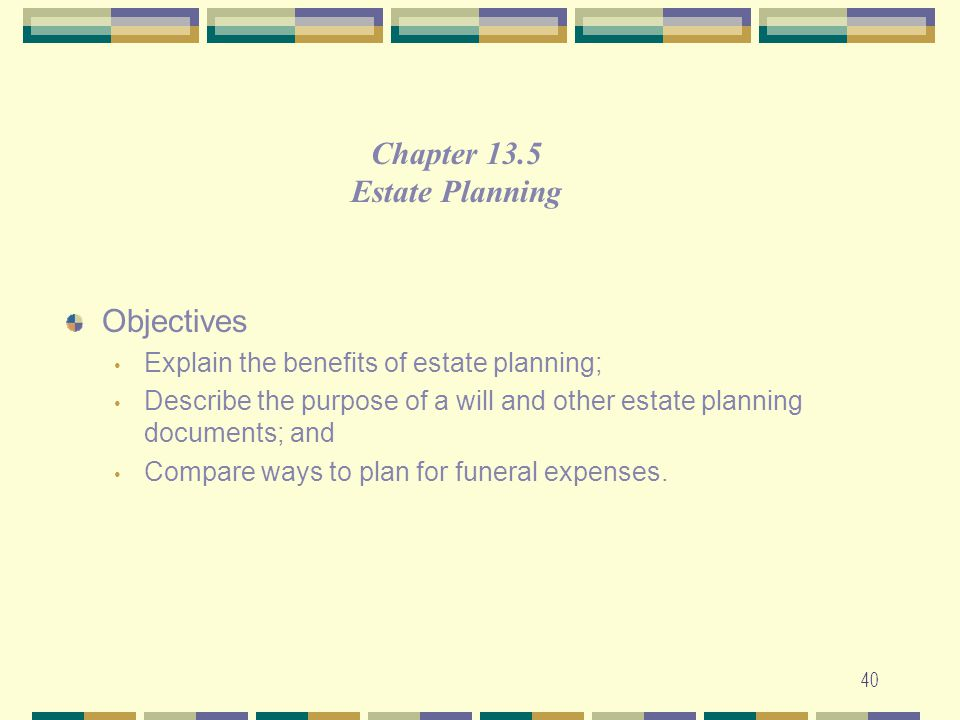 40 Objectives Explain the benefits of estate planning; Describe the purpose of a will and other estate planning documents; and Compare ways to plan fo