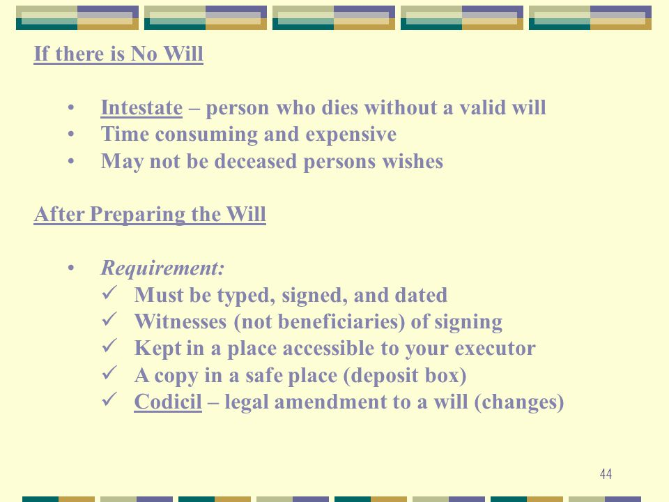 44 If there is No Will Intestate – person who dies without a valid will Time consuming and expensive May not be deceased persons wishes After Preparin